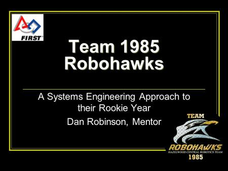 Team 1985 Robohawks A Systems Engineering Approach to their Rookie Year Dan Robinson, Mentor.