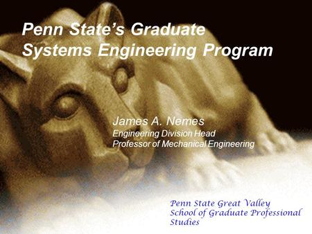 Penn States Graduate Systems Engineering Program James A. Nemes Engineering Division Head Professor of Mechanical Engineering Penn State Great Valley School.