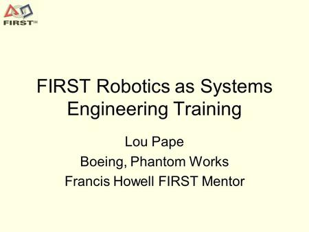 FIRST Robotics as Systems Engineering Training Lou Pape Boeing, Phantom Works Francis Howell FIRST Mentor.