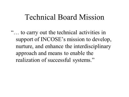 Technical Board Mission … to carry out the technical activities in support of INCOSEs mission to develop, nurture, and enhance the interdisciplinary approach.
