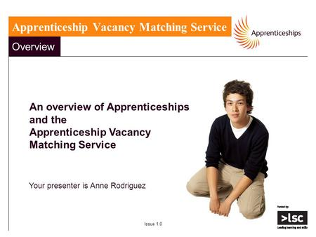 Overview An overview of Apprenticeships and the Apprenticeship Vacancy Matching Service Your presenter is Anne Rodriguez Issue 1.0 Apprenticeship Vacancy.