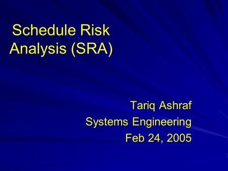 Schedule Risk Analysis (SRA) Tariq Ashraf Systems Engineering Feb 24, 2005.