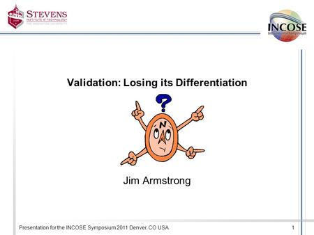 Presentation for the INCOSE Symposium 2011 Denver, CO USA1 Validation: Losing its Differentiation Jim Armstrong.