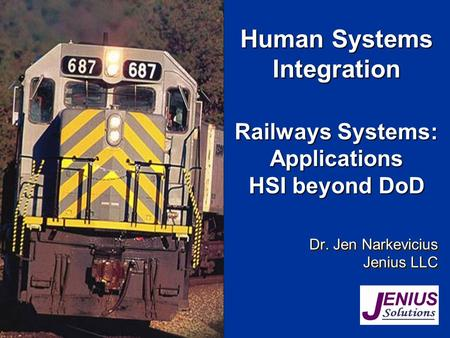 Railways Systems: Applications HSI beyond DoD Dr. Jen Narkevicius Jenius LLC Dr. Jen Narkevicius Jenius LLC Human Systems Integration.