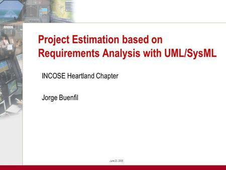 June 23, 2005 Project Estimation based on Requirements Analysis with UML/SysML INCOSE Heartland Chapter Jorge Buenfil.