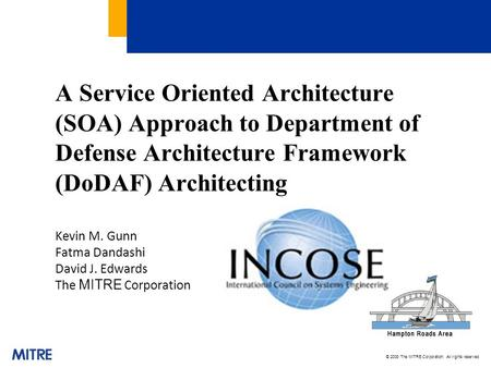 © 2008 The MITRE Corporation. All rights reserved A Service Oriented Architecture (SOA) Approach to Department of Defense Architecture Framework (DoDAF)