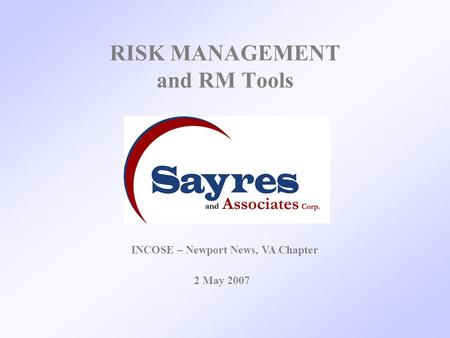RISK MANAGEMENT and RM Tools 2 May 2007 INCOSE – Newport News, VA Chapter.