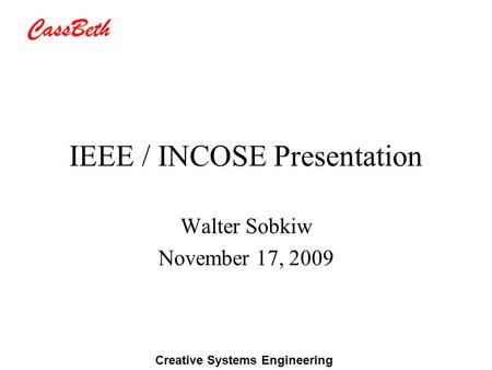 Creative Systems Engineering IEEE / INCOSE Presentation Walter Sobkiw November 17, 2009.