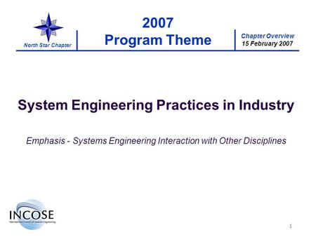 Chapter Overview 15 February 2007 North Star Chapter 1 2007 Program Theme System Engineering Practices in Industry Emphasis - Systems Engineering Interaction.