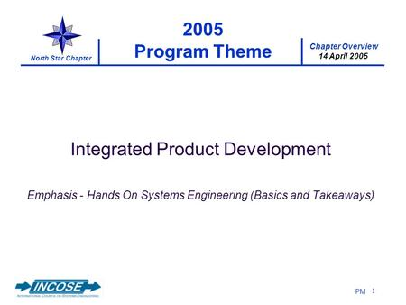 Chapter Overview 14 April 2005 North Star Chapter PM 1 2005 Program Theme Integrated Product Development Emphasis - Hands On Systems Engineering (Basics.