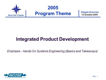 Chapter Overview 13 October 2005 North Star Chapter PM 1 2005 Program Theme Integrated Product Development Emphasis - Hands On Systems Engineering (Basics.