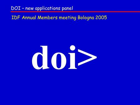 Doi> DOI – new applications panel IDF Annual Members meeting Bologna 2005.