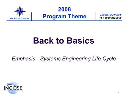 Chapter Overview 11 November 2008 North Star Chapter 1 2008 Program Theme Back to Basics Emphasis - Systems Engineering Life Cycle.
