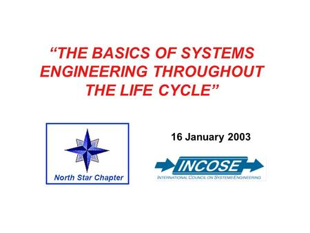 THE BASICS OF SYSTEMS ENGINEERING THROUGHOUT THE LIFE CYCLE 16 January 2003 North Star Chapter.
