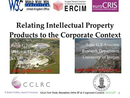 © Keith G Jeffery, Anne G S Asserson GL6: New York: December 2004: IP & Corporate Context 20041207 1 Relating Intellectual Property Products to the Corporate.
