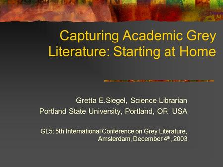Capturing Academic Grey Literature: Starting at Home Gretta E.Siegel, Science Librarian Portland State University, Portland, OR USA GL5: 5th International.