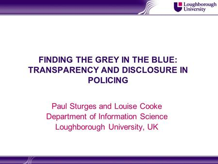 FINDING THE GREY IN THE BLUE: TRANSPARENCY AND DISCLOSURE IN POLICING Paul Sturges and Louise Cooke Department of Information Science Loughborough University,