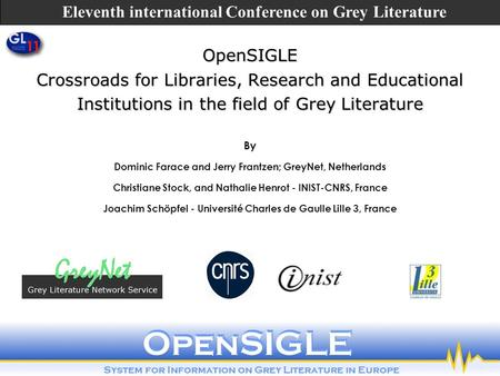 OpenSIGLE Crossroads for Libraries, Research and Educational Institutions in the field of Grey Literature By Dominic Farace and Jerry Frantzen; GreyNet,