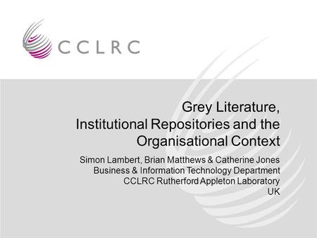 Grey Literature, Institutional Repositories and the Organisational Context Simon Lambert, Brian Matthews & Catherine Jones Business & Information Technology.