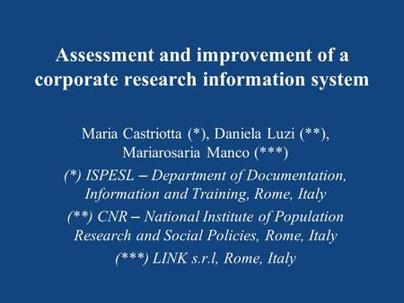 Assessment and improvement of a corporate research information system Maria Castriotta (*), Daniela Luzi (**), Mariarosaria Manco (***) (*) ISPESL – Department.
