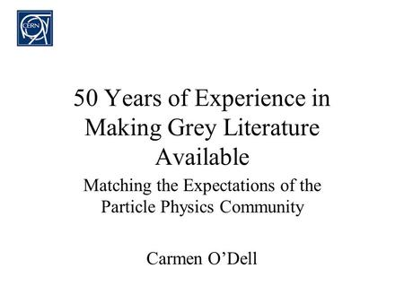 50 Years of Experience in Making Grey Literature Available Matching the Expectations of the Particle Physics Community Carmen ODell.