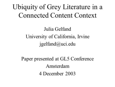 Ubiquity of Grey Literature in a Connected Content Context Julia Gelfand University of California, Irvine Paper presented at GL5 Conference.