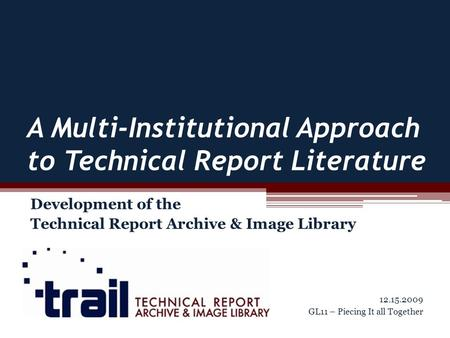 A Multi-Institutional Approach to Technical Report Literature Development of the Technical Report Archive & Image Library 12.15.2009 GL11 – Piecing It.