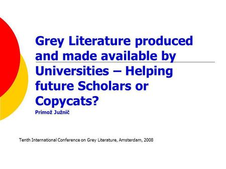 Grey Literature produced and made available by Universities – Helping future Scholars or Copycats? Primož Južnič Tenth International Conference on Grey.
