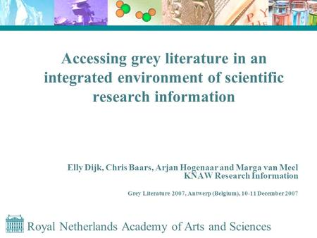 Royal Netherlands Academy of Arts and Sciences Accessing grey literature in an integrated environment of scientific research information Elly Dijk, Chris.