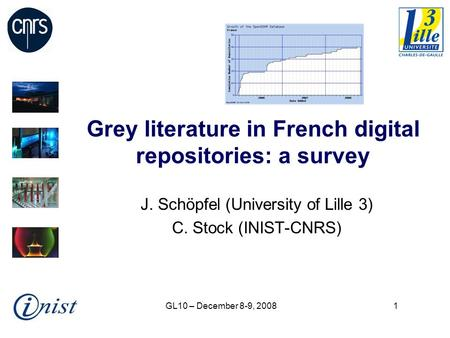 GL10 – December 8-9, 20081 Grey literature in French digital repositories: a survey J. Schöpfel (University of Lille 3) C. Stock (INIST-CNRS)