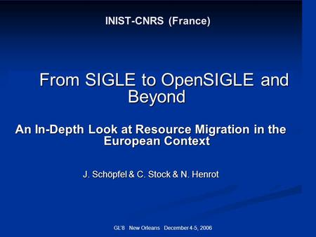 GL8 New Orleans December 4-5, 2006 INIST-CNRS (France) From SIGLE to OpenSIGLE and Beyond From SIGLE to OpenSIGLE and Beyond An In-Depth Look at Resource.
