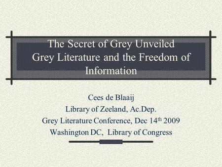 The Secret of Grey Unveiled Grey Literature and the Freedom of Information Cees de Blaaij Library of Zeeland, Ac.Dep. Grey Literature Conference, Dec 14.
