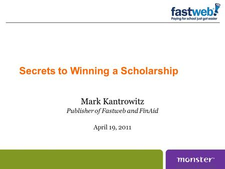 Secrets to Winning a Scholarship Mark Kantrowitz Publisher of Fastweb and FinAid April 19, 2011.