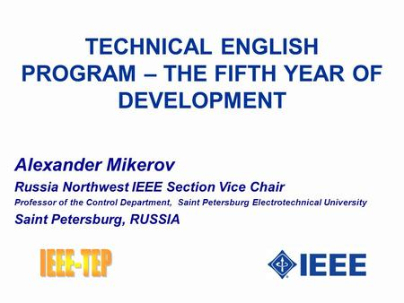 TECHNICAL ENGLISH PROGRAM – THE FIFTH YEAR OF DEVELOPMENT Alexander Mikerov Russia Northwest IEEE Section Vice Chair Professor of the Control Department,