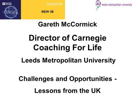 NEW 08 Gareth McCormick Director of Carnegie Coaching For Life Leeds Metropolitan University Challenges and Opportunities - Lessons from the UK.