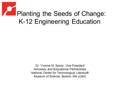 Planting the Seeds of Change: K-12 Engineering Education Dr. Yvonne M. Spicer, Vice President Advocacy and Educational Partnerships National Center for.