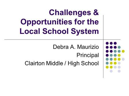 Challenges & Opportunities for the Local School System Debra A. Maurizio Principal Clairton Middle / High School.