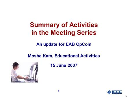 1 1 Summary of Activities in the Meeting Series An update for EAB OpCom Moshe Kam, Educational Activities 15 June 2007.