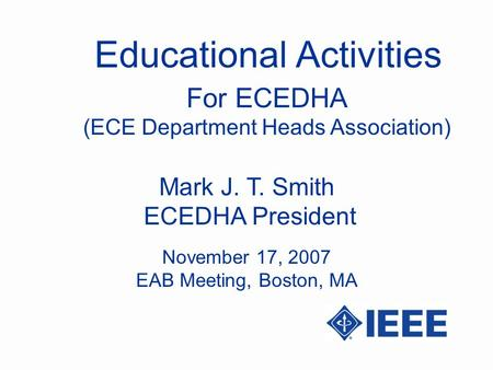 Educational Activities Mark J. T. Smith ECEDHA President For ECEDHA (ECE Department Heads Association) November 17, 2007 EAB Meeting, Boston, MA.