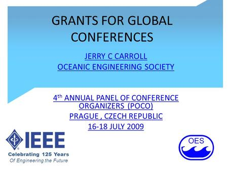 GRANTS FOR GLOBAL CONFERENCES JERRY C CARROLL OCEANIC ENGINEERING SOCIETY 4 th ANNUAL PANEL OF CONFERENCE ORGANIZERS (POCO) PRAGUE, CZECH REPUBLIC 16-18.
