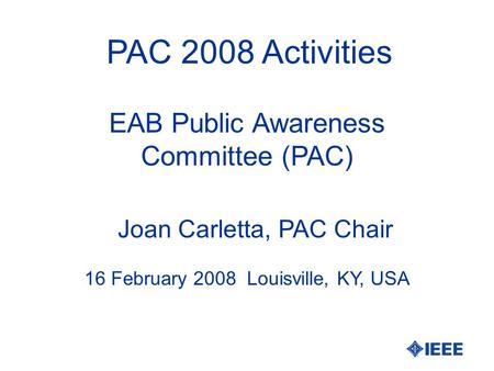 PAC 2008 Activities Joan Carletta, PAC Chair 16 February 2008 Louisville, KY, USA EAB Public Awareness Committee (PAC)