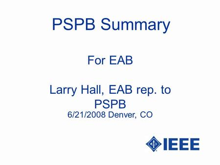PSPB Summary Larry Hall, EAB rep. to PSPB For EAB 6/21/2008 Denver, CO.