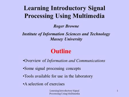 Learning Introductory Signal Processing Using Multimedia 1 Outline Overview of Information and Communications Some signal processing concepts Tools available.
