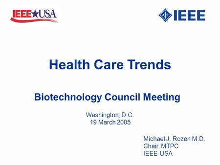 Health Care Trends Biotechnology Council Meeting Michael J. Rozen M.D. Chair, MTPC IEEE-USA Washington, D.C. 19 March 2005.