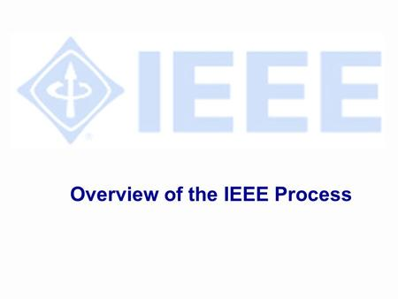 Overview of the IEEE Process. Overview of Process l Project Approval l Develop Draft Standards l Ballot Draft l IEEE-SA Standards Board Approval l Publish.