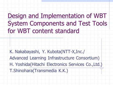 Design and Implementation of WBT System Components and Test Tools for WBT content standard K. Nakabayashi, Y. Kubota(NTT-X,Inc./ Advanced Learning Infrastructure.