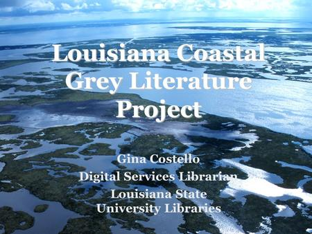 Louisiana Coastal Grey Literature Project Gina Costello Digital Services Librarian Louisiana State University Libraries.