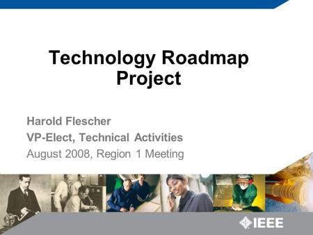 Technology Roadmap Project Harold Flescher VP-Elect, Technical Activities August 2008, Region 1 Meeting.