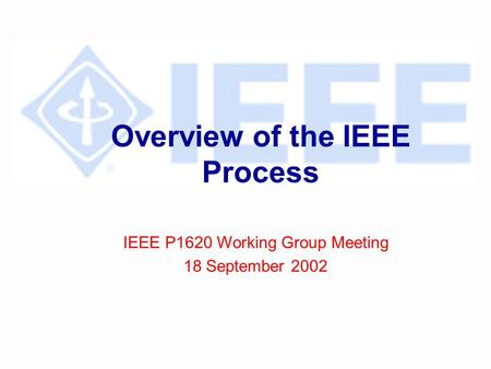 Overview of the IEEE Process IEEE P1620 Working Group Meeting 18 September 2002.