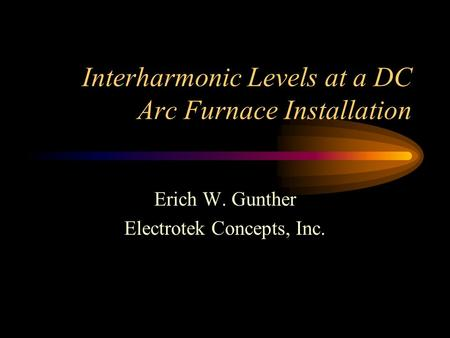Interharmonic Levels at a DC Arc Furnace Installation Erich W. Gunther Electrotek Concepts, Inc.